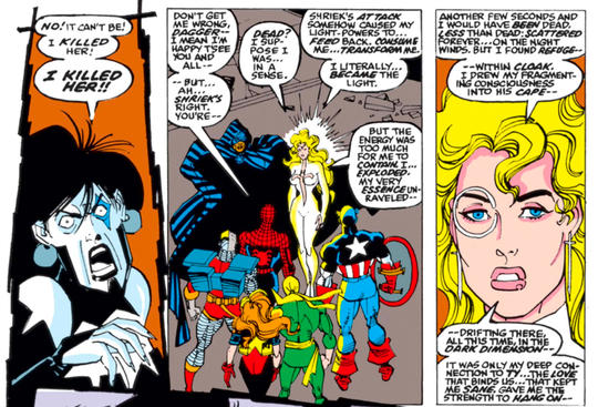 Cloak and Dagger joined forces with Spider-Man, Captain America, Black Cat, Nightwatch, Iron Fist, Deathlok, Morbius, Venom, and Firestar to defeat the murderous villain Carnage. Apparently killed by Carnage's wife, Shriek, Dagger was later revealed to have been healed by Cloak's shroud.