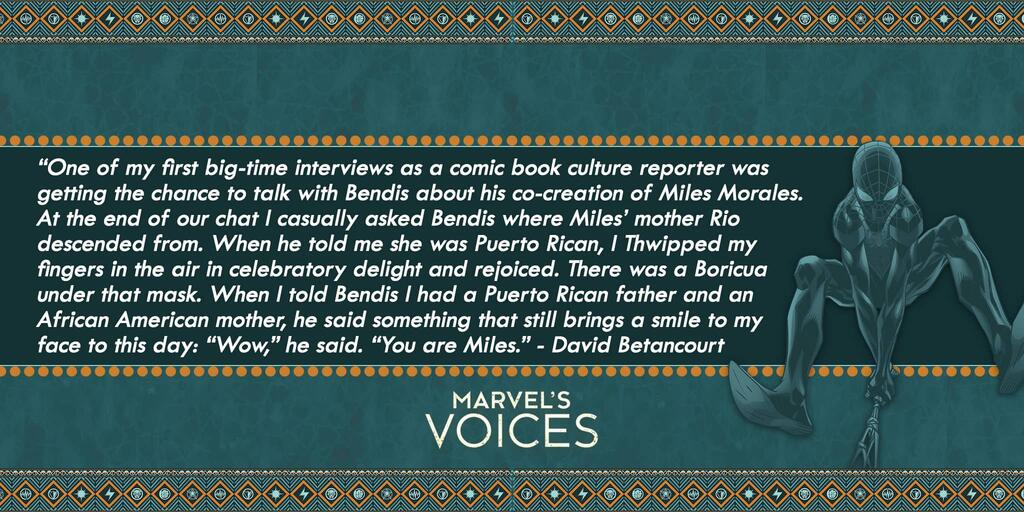 """One of my first big-time interviews was talking to Bendis about his co-creation of Miles Morales. At the end of our chat I asked Bendis where Miles' mother Rio was from. When he told me she was Puerto Rican, I Thwipped my fingers in the air and rejoiced. There was a Boricua under that mask. When I told Bendis I had a Puerto Rican father and an African American mother, he said something that still brings a smile to my face to this day: ""Wow,"" he said. ""You are Miles."" - David Betancourt Marvel's Voices"
